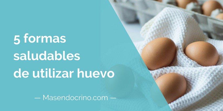 5 Formas Saludables De Utilizar Huevo