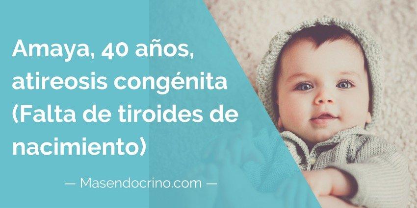 Amaya, 40 años, atireosis congénita (ausencia de tiroides desde el nacimiento)