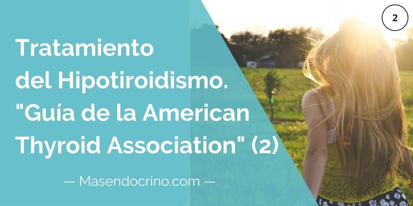 Guía para el tratamiento del Hipotiroidismo de la ATA (2) <span class='subtitulo'>Traducido al castellano de la guía de la American Thyroid Association</span>
